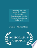 History of the Catholic Church from the Renaissance to the French Revolution Volume 1 - Scholar's Choice Edition
