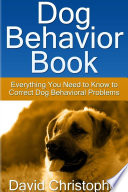 Dog Behavior Book  Everything You Need to Know to Correct Dog Behavioral Problems