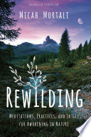 """Rewilding: Meditations, Practices, and Skills for Awakening in Nature"" by Micah Mortali, Stephen Cope"