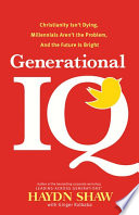 Generational IQ  : Christianity Isn't Dying, Millennials Aren't the Problem, and the Future is Bright