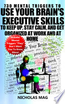 730 Mental Triggers To Use Your Brain S Executive Skills To Keep Up Stay Calm And Get Organized At Work And At Home