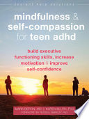 Mindfulness and Self-Compassion for Teen ADHD: Build Executive Functioning Skills, Increase Motivation, and Improve Self-Confidence
