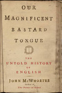 Our magnificent bastard tongue the untold history of English