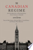 """""""The Canadian Regime: An Introduction to Parliamentary Government in Canada, Sixth Edition"""" by Patrick Malcolmson, Richard Myers, Gerald Baier, Tom Bateman"""
