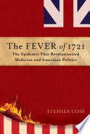 The fever of 1721 : the epidemic that revolutionized medicine and American politics / Stephen Coss.