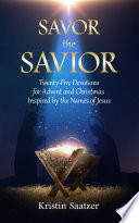 Savor the Savior  Twenty Five Devotions for Advent and Christmas Inspired by the Names of Jesus