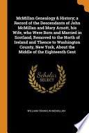 McMillan Genealogy & History; A Record of the Descendants of John McMillan and Mary Arnott, His Wife, Who Were Born and Married in Scotland, Removed to the North of Ireland and Thence to Washington County, New York, about the Middle of the Eighteenth Cent