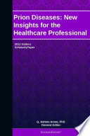 Prion Diseases  New Insights for the Healthcare Professional  2011 Edition