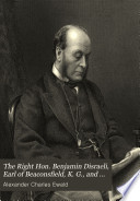 The Right Hon. Benjamin Disraeli, Earl of Beaconsfield, K.G., and His Times