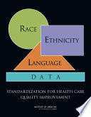 """Race, Ethnicity, and Language Data: Standardization for Health Care Quality Improvement"" by Institute of Medicine, Board on Health Care Services, Subcommittee on Standardized Collection of Race/Ethnicity Data for Healthcare Quality Improvement, David R. Nerenz, Bernadette McFadden, Cheryl Ulmer"