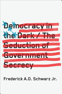 Democracy in the Dark: The Seduction of Government Secrecy