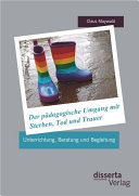 Der pädagogische Umgang mit Sterben, Tod und Trauer: Unterrichtung, Beratung und Begleitung
