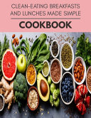 Clean eating Breakfasts And Lunches Made Simple Cookbook Book