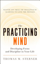 The practicing mind developing focus and discipline in your life : master any skill or challenge by learning to love the process