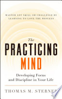 """The Practicing Mind: Developing Focus and Discipline in Your Life Master Any Skill or Challenge by Learning to Love the Process"" by Thomas M. Sterner"