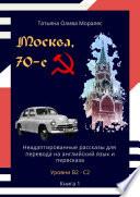 Москва, 70-е. Неадаптированные рассказы для перевода на английский язык и пересказа. Уровни В2—С2. Книга 1