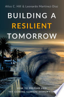 """Building a Resilient Tomorrow: How to Prepare for the Coming Climate Disruption"" by Alice C. Hill, Leonardo Martinez-Diaz"
