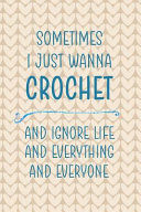 Sometimes I Just Wanna Crochet And Ignore Life And Everything And Everyone