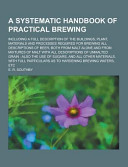 A Systematic Handbook of Practical Brewing; Including a Full Description of the Buildings, Plant, Materials and Processes Required for Brewing All Des