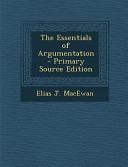 The Essentials of Argumentation   Primary Source Edition
