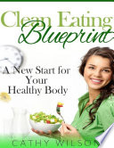 Clean Eating Blueprint  A New Start for Your Healthy Body Book