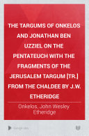 The Targums of Onkelos and Jonathan Ben Uzziel on the Pentateuch  Genesis and Exodus
