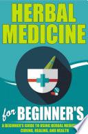 Herbal Medicine For Beginners A Beginner S Guide For Using Herbal Medicine For Curing Healing And Health