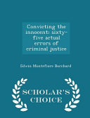 Convicting the Innocent  Sixty Five Actual Errors of Criminal Justice   Scholar s Choice Edition Book
