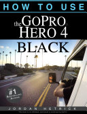 GoPro HERO 4 BLACK: How To Use The GoPro HERO 4 BLACK Book