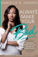 Always Make Your Bed: 7 Principles To Dream It, Do It And Get What You Want Out Of Life.
