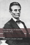 The Writings of Abraham Lincoln  Vol 5