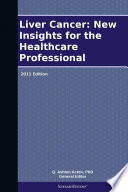 Liver Cancer  New Insights for the Healthcare Professional  2011 Edition