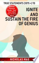 True Statements (1075 +) to Ignite and Sustain the Fire of Genius