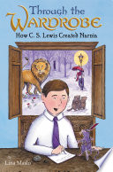 Through The Wardrobe How C S Lewis Created Narnia
