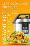 Instant Pot Cookbook  Let s Cook Under Pressure
