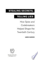 Stealing Secrets, Telling Lies  : How Spies and Codebreakers Helped Shape the Twentieth Century