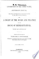 Constitution of the United States  Jefferson s Manual  the Rules of the House of Representatives of the     Congress  and a Digest and Manual of the Rules and Practice of the House of Representatives of the United States