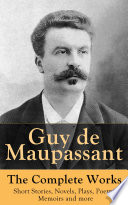 Guy de Maupassant   The Complete Works  Short Stories  Novels  Plays  Poetry  Memoirs and more