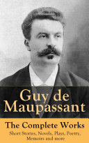Guy de Maupassant - The Complete Works: Short Stories, Novels, Plays, Poetry, Memoirs and more Book