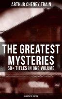 The Greatest Mysteries of Arthur Cheney Train     50  Titles in One Volume  Illustrated Edition