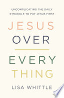 """""""Jesus Over Everything: Uncomplicating the Daily Struggle to Put Jesus First"""" by Lisa Whittle"""