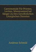 Caeremoniale F?r Priester, Leviten, MinistrantenUnd S?nger Zu Den Gew?hnlichen Liturgischen Diensten