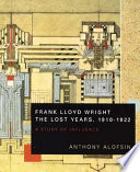 Frank Lloyd Wright The Lost Years 1910 1922
