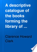 A Descriptive Catalogue of the Books Forming the Library of Clarence H  Clark