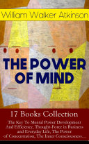 THE POWER OF MIND   17 Books Collection  The Key To Mental Power Development And Efficiency  Thought Force in Business and Everyday Life  The Power of Concentration  The Inner Consciousness