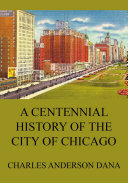 Pdf A Centennial history of the city of Chicago – Its men and institutions