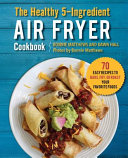 The Healthy 5 Ingredient Air Fryer Cookbook