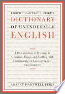 Robert Hartwell Fiske's Dictionary of Unendurable English  : A Compendium of Mistakes in Grammar, Usage, and Spelling with commentary on lexicographers and linguists