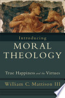 """""""Introducing Moral Theology: True Happiness and the Virtues"""" by William C. III Mattison"""