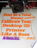 Don't Be a Total Waster (of plastic) Calibrate Your Desktop 3D Printer Like A Boss